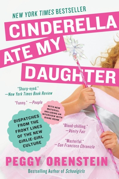 Cinderella Ate My Daughter: Dispatches from the Front Lines of the New Girlie-Girl Culture
