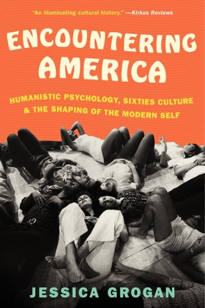 Encountering America: Humanistic Psychology, Sixties Culture, and the Shaping of the Modern Self