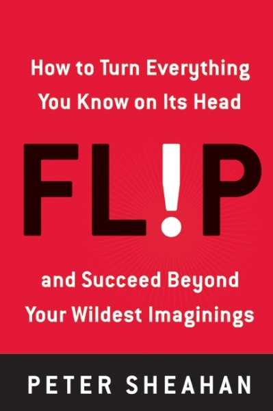 Flip: How to Turn Everything You Know on Its Head--and Succeed Beyond Your Wildest Imaginings